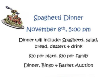 Tickets for the Spaghetti dinner (November 8th) are on sale!  They can be purchased on Sundays or at the door, but it would be good to have a headcount ahead of time - $10 per plate or $30 per family.  Spaghetti, salad, bread, dessert and drink.  We will have bingo and a silent basket auction.  Bring your family and friends!  We will also be doing take-out meals for those not able to stay.  Our youth will be helping cook and serving